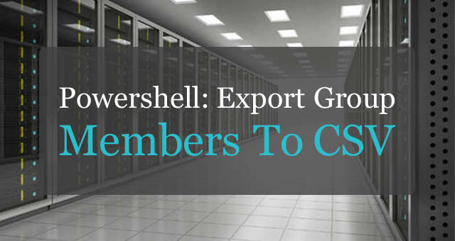 PowerShell: Export Active Directory Group Members